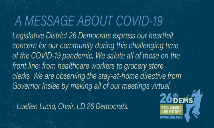 Legislative District 26 Democrats express our heartfelt concern for our community during this challenging time of the COVID-19 pandemic. We salute all of those on the front line: from healthcare workers to grocery store clerks. We are observing the stay-at-home directive from Governor Inslee by making all of our meetings virtual. In addition, we have […]